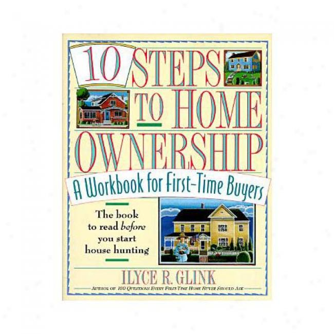 10 Steps To Domestic Ownership: A Workbook For First-time Buyers By Ilyce R. Glink, Isbn 0812925319