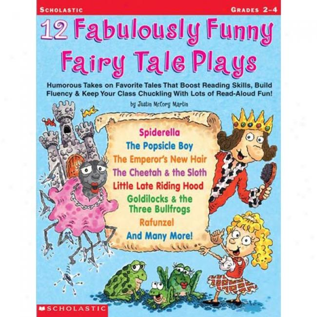12 Fabulously Funny Fairy Tales Plays: Humorous Takes On Favorite Tales That Boost Reading Skills, Build Fluency & Keep Your Class Chuckling With Lots By Justin Mccory Martin, Isbn 0439153891