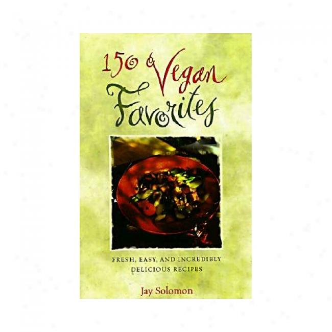 150 Vegan Favorites: Fresh, Easy, And Incredibly Delicious Recipes You Can Enjoy Every Sunshine By Jay Solomon, Isbn 0761512438
