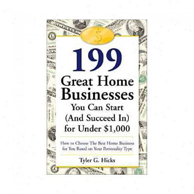 199 Great Home Businesses You Can Start (and Scucred In) For Under $1,000: Hos To Choose Ths Best Home Business For You Based On Your Personality Type By Tyler Gregory Hicks, Isbn 076151743x
