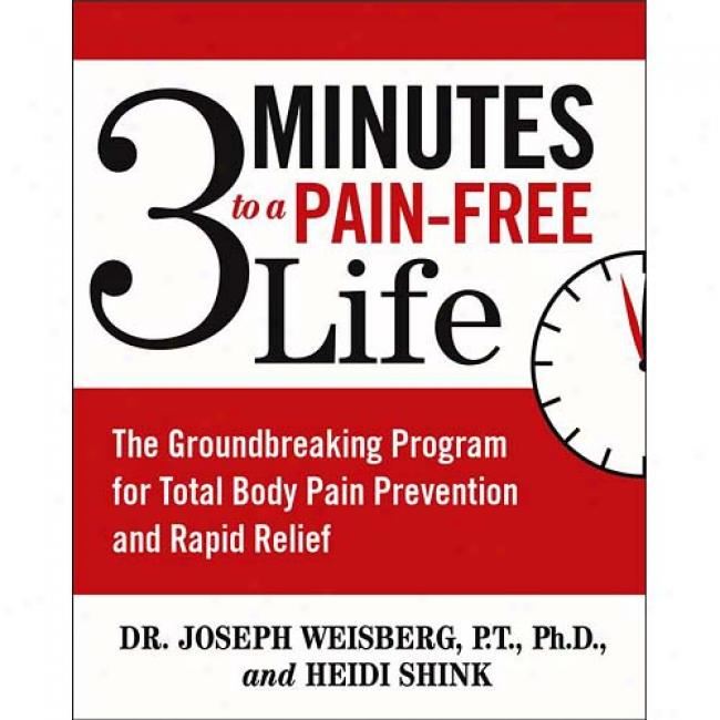 3 Minutes To A Pain-free Life: The Groundbreaklng Program For Whole Body Pain Prevention And Rapid Relief