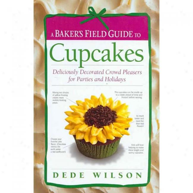 A Baker's Field Guide To Cupcakes: DeliciouslyD ecorated Crowd Pleasers For Parties And Holidays