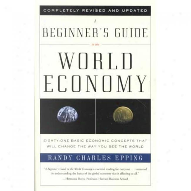 A Beginner's Guide-book To The World Economy: Eighty-two Basic Economic Concepts That Will Change The Way You See The Planet By Randy Charles Epping, Isbn 0375725792