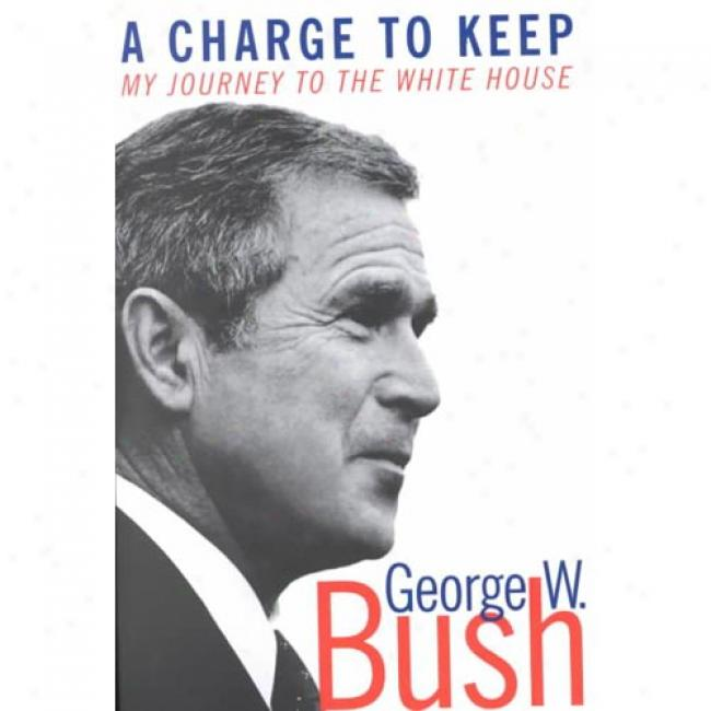 A Charge To Keep: My Johrney To The Whi5e House By George W. Bush, Isbn 0060957921