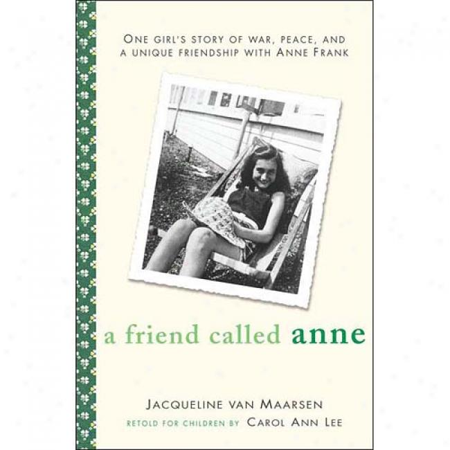 A Friend Called Anne: One Girl's Story Of War, Peace And A Unique Friendship With Anne Frank