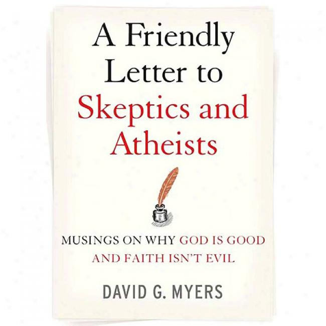 A Friendly Letter To kSeptics And Atheists: Musings On Why God Is Good And Faith Isn't Evil