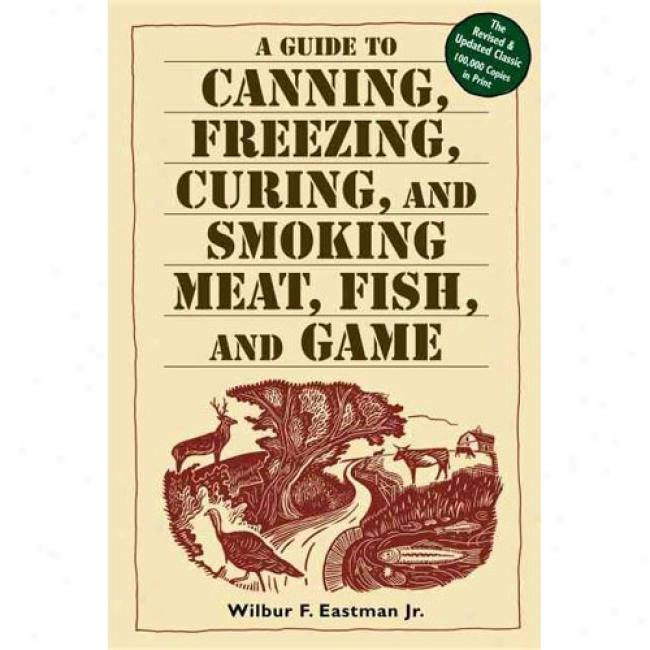 A Guide To Canning, Freezing, Curing, And Smoking Food, Fish, And Game By Eastman, Wilbur F., Jr., Isbn 1580174574