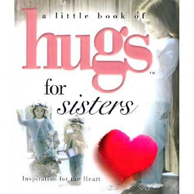 A Little Book Of Hugs For Sisters: Inspiration For The Heart By Howard Publishing, Isbn 0740711849