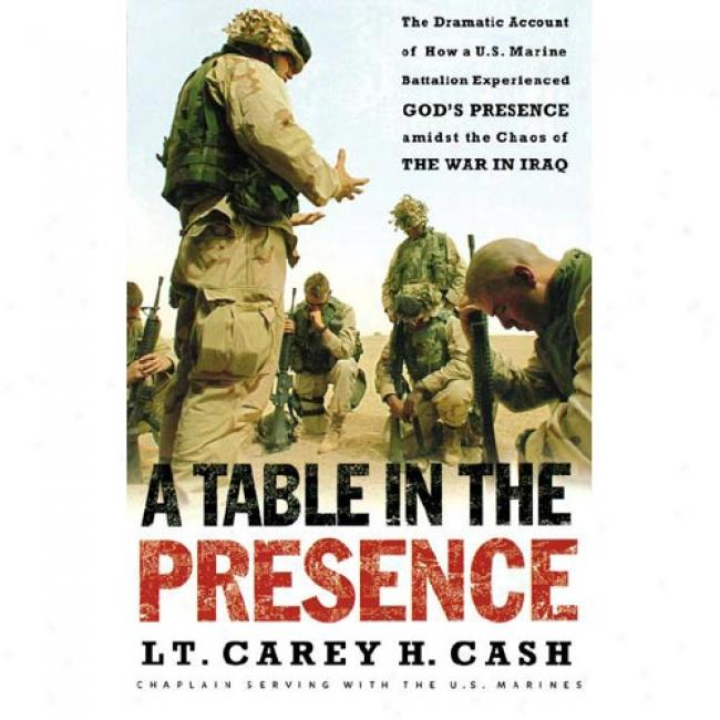 A Table In The Presence: The Dramati Account Of How A U.s. Marine Battalion Experienced God's Presence Amidst The Chaos Of The War In Iraq