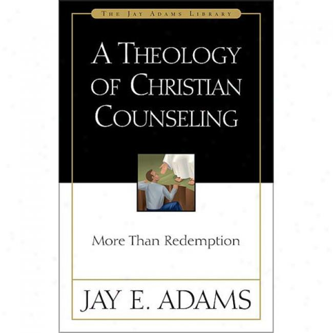 A Theology Of Chrristian Counseling: More Thsn Redemption By Jay Edward Adams, Isbn 0310511011