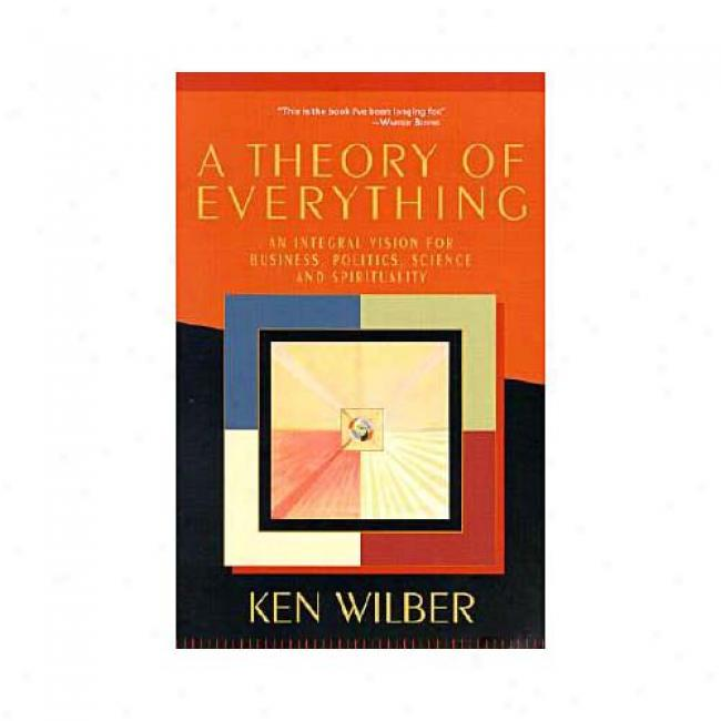 A Theory Of Everything: An Integral Vision For Business, Politics, Svience, And Spirituality Through  View Wilber, Isbn 1570628556