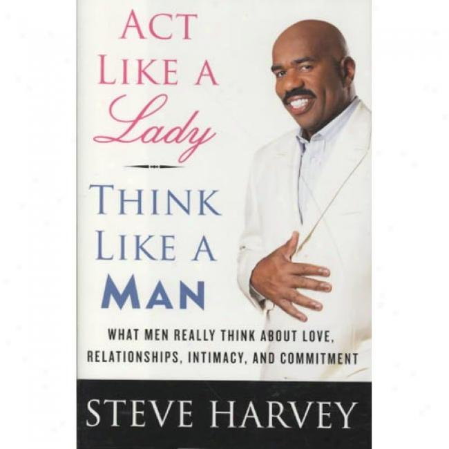 Act Luke A Lady, Think Like A Man: What Men Really Think About Love, Relationships, Intimacy, And Commitment