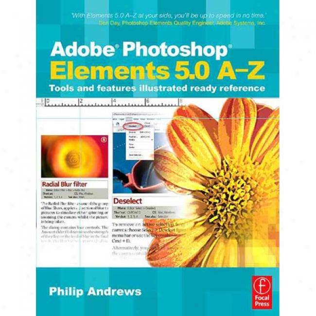 Adobe Photoshop Elements 5.0 A-z: Tools And Featured Illustrated Ready Reference