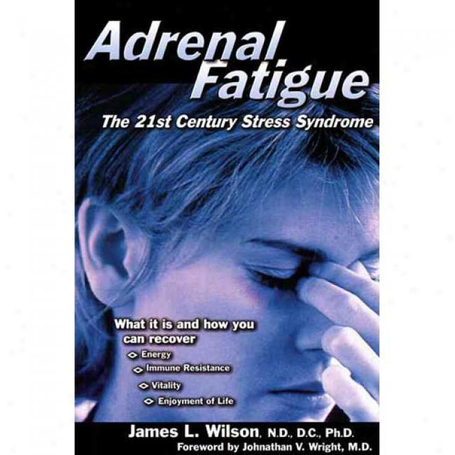 Adrenal Fatigue: The 21st-century St5ess Syndtome By James L. Wilson, Isbn 1890572152