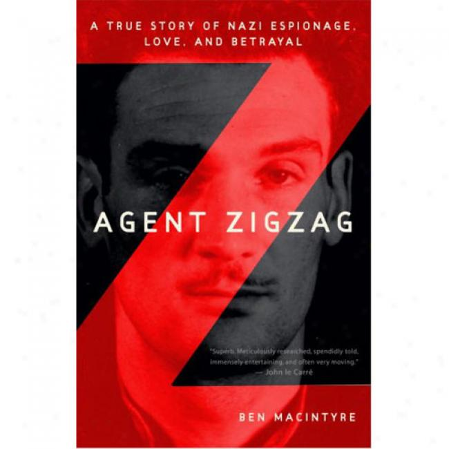 Agent Zigzag: A Trye Story Of Nazi Espionage, Love, And Betrayal