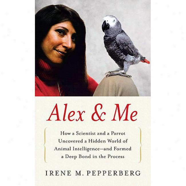 Alex & Me: How A Scientist And A Parrot Discovered A Hidden World Of Animal Intelligence--and Formed A Deep Bonnd In The Process
