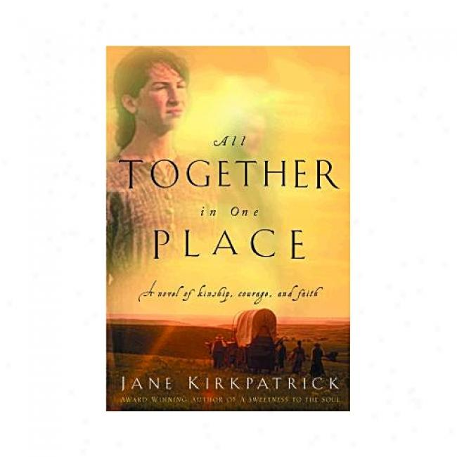 All Together In One Place: A Novel Of Kinship, Courage, And Faith By Jane Kirkpatrick, Isbn 1578562325