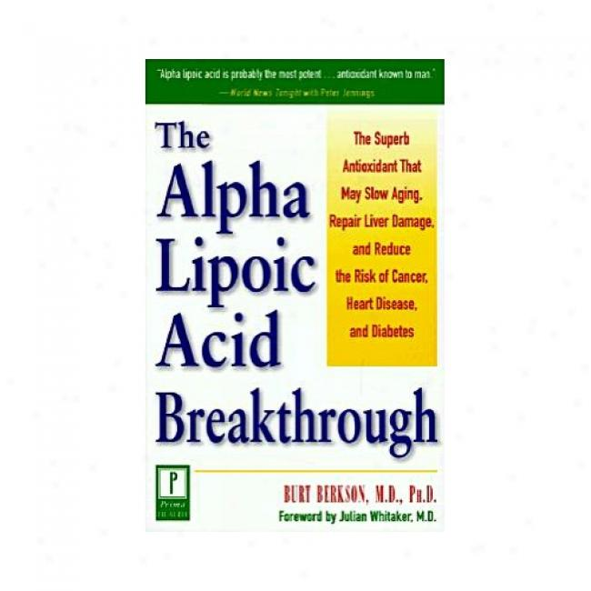 Alpha Lupoci Acid Breakthrough: The Superb Antioxidant That May Slow Aging, Repair Liver Damage And Reduce The Risk Of Cancer By Burt Berkson, Isbn 0761514570