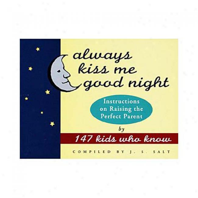 Always Kiss Me Good Night: Instructions On Raising The Skilled Parent By 147 Kids Who Know Near to J. S. Salt, Isbn 051788738x