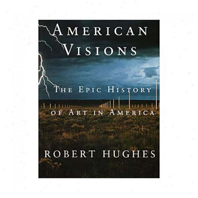 American Visions: The Epic History Of Art In Amerca By Robert Hughes, Isbn 0375703659