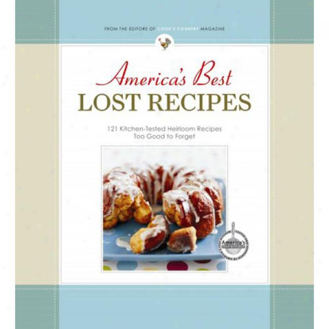 America's Best Lost Recipes: 121 Kitchen-tested Heirloom Recipes Too Good To Forget!