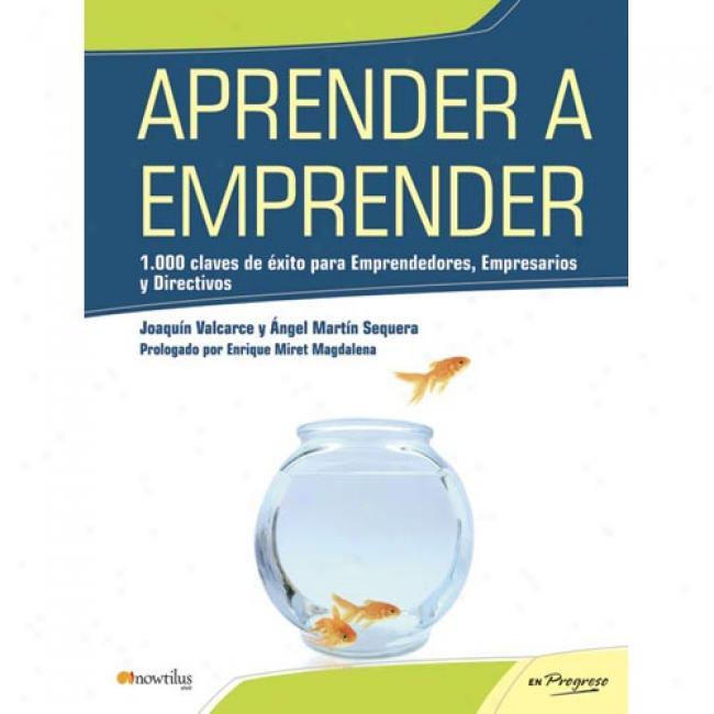 Aprender A Emprender: 1,000 Claves De Exito Para Emprendedores, Empresarios Y Directivos
