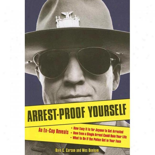 Arrest-proof Yourself: An Ex-cop Reveals To what extent Easy It Is For Anyone To Get Arrested, How Even A Single Stop Cpuld Ruin Your Life, And What T