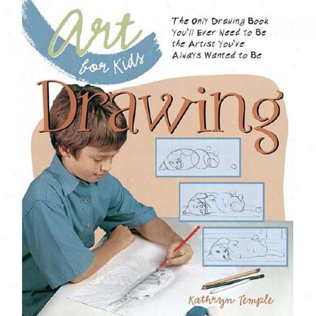 Art For Kids: Drawiing: The Only Drawing Book You'll Ever Need To Be The Artist You've Always Wanted To Be