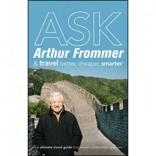 Ask Arthur Frommer: And Travel Better, Cheaper, Smarter