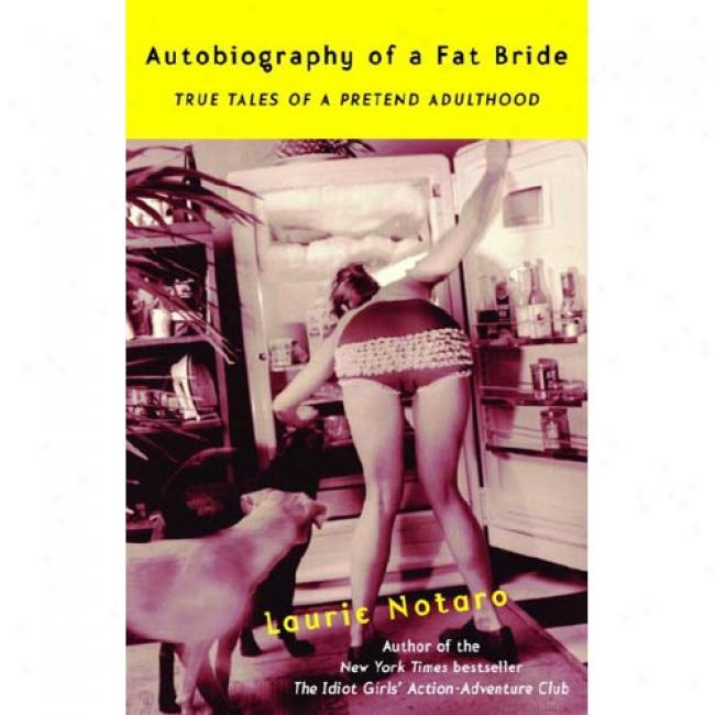 Autobiography Of A Fat Bride: True Tales Of A Pretend Adulthood By Laurie Notaro, Isbn 037576092x