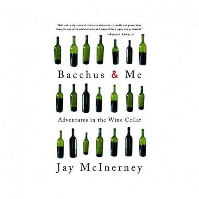 Bacchus And Me: Adventures In The Wine Cel1ar By Jay Mcinerney, Isbn 037571362x