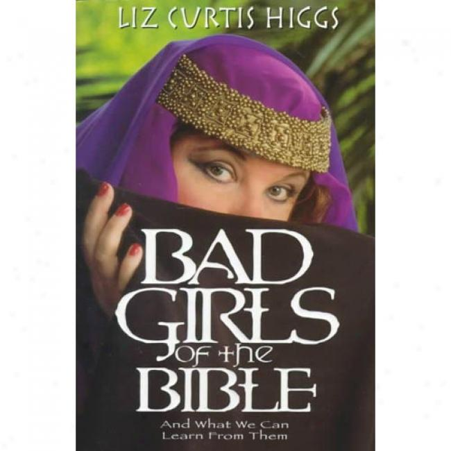Bad Girls Of The Bible: And What We Can Learn From Them By Liz Curtis Higgs, Isbn 1578561256