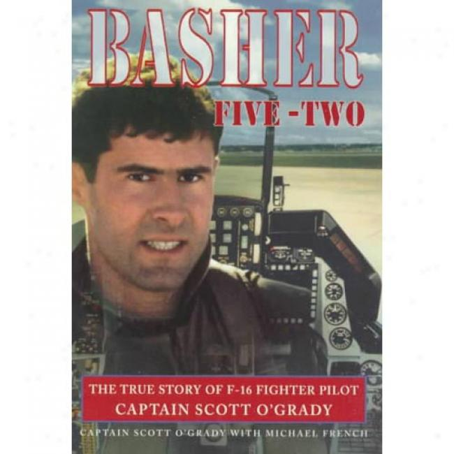 Basher Five-two: The True Story Of F-16 Fighter Pilot Captain Scott O'grady By Scott O'grady,_Isbn 0440413133
