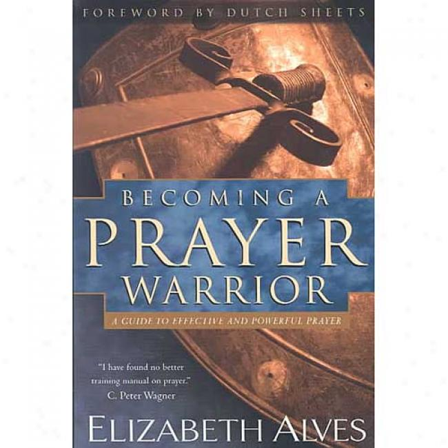 Becoming A Prayer Warriorr:: A Guide To Effective And Powerful Prayer By Elizabeth Alves, Isbn 0830731288