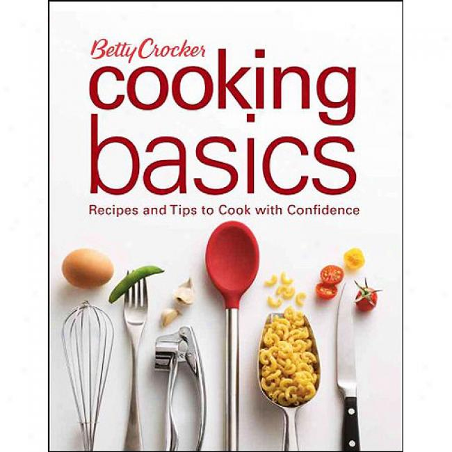 Betty Crocker Cooking Basics: Recipes And Tips To Cook Wlth Confidence