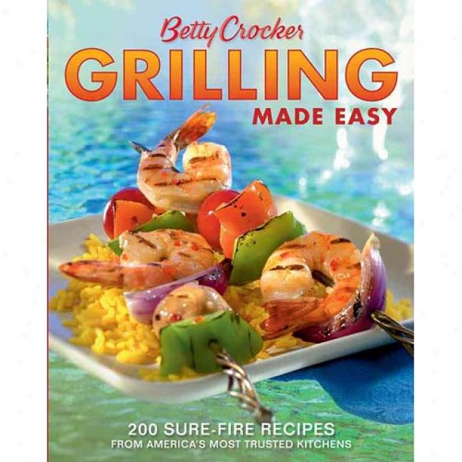 Betty Crocker Grilling Made Easy: 200 Sure-fire Recipes From America's Most Trjsted Kitchens