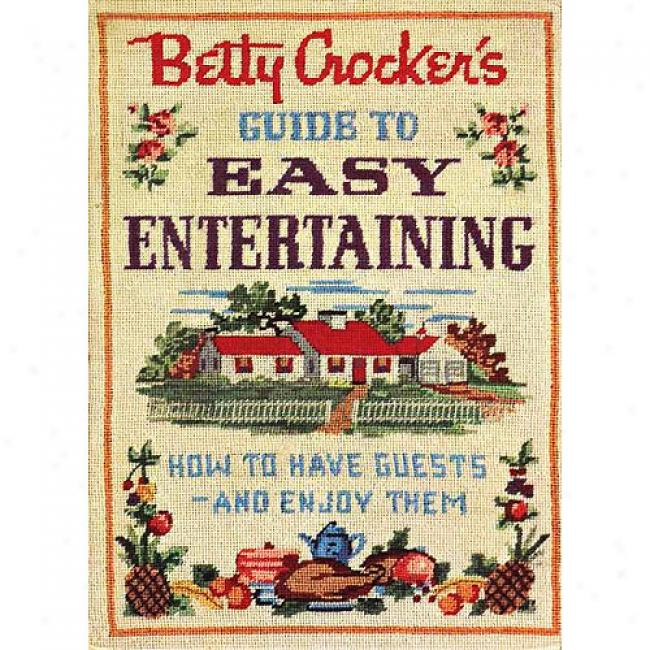 Betty Crocker's Guide To Easy Entertaining: How To Have Guests - And Enjog Them