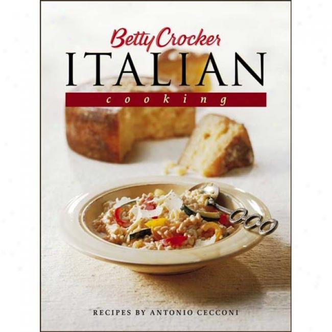 Betty Crocker's Italian Cooking: 200 Easy Recipes Tyat Celebrate The Food And Culture Of Italy By Antonio Cecconi, Isbn 0764560786
