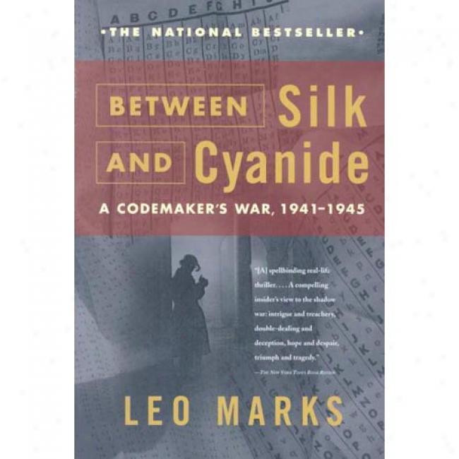 Between Silk And Cyanide: A Codemaker's War, 1941-1945 By Leo Marks, Isbn 068486780x