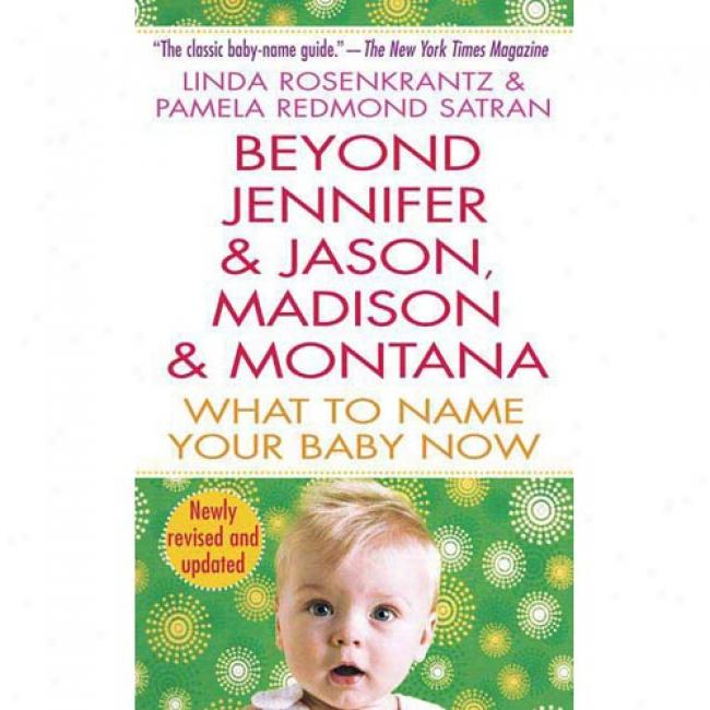 Beyond Jennifer & Jason, Madison & Montana: Whaat To Name Your Baby Now