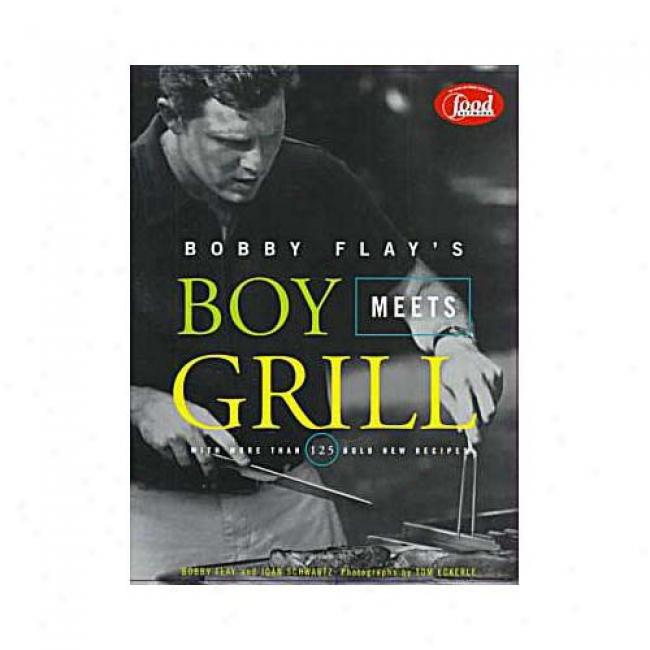 Bobby Flay's Boy Meets Grill: In the opinion of More Than 125 Bold Novel Recipes By Bobby Flay, Isbn 0786864907