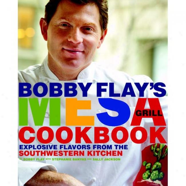 Bpbby Flay's Mesa Broil Cookbook: Explosive Flavors From The Southwestern Kitchen