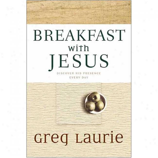 Breakfast With Jesus: Discover His Presence Every Day By Greg Laurie, Isbn 0842353283