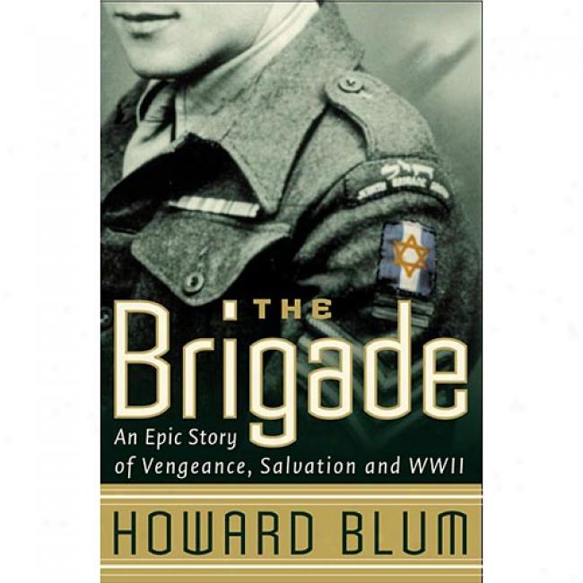 Brigade: An Epic Story Of Vengeance, Salvation, And Wwii By Howard Blum, Isbn 006093283x