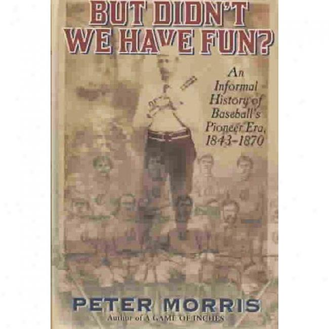 But Didn't We Hzve Fun?: An Irregular History Of Baseball's Pioneer Era, 1843-1870