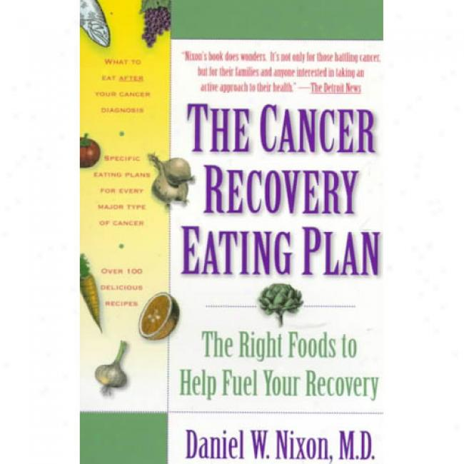 Cancer Recovery Eating Plan: The Right Foods Tp Help Fuel Your Recovery By Daniel W. Nixo, Isbn 0812925904