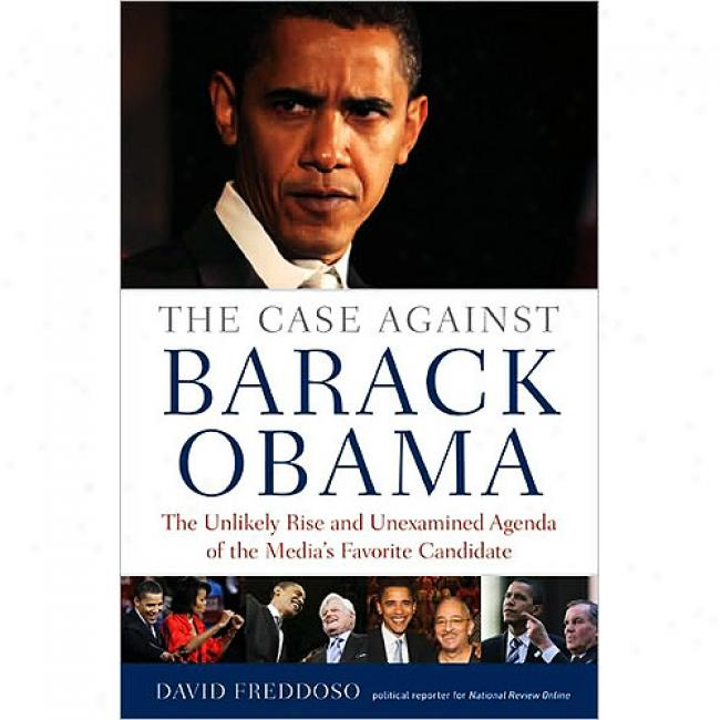 Case Against Barack Obama: The Unlikeky Rise And Unexamined Agenda Of The Media's Favorite Candidate