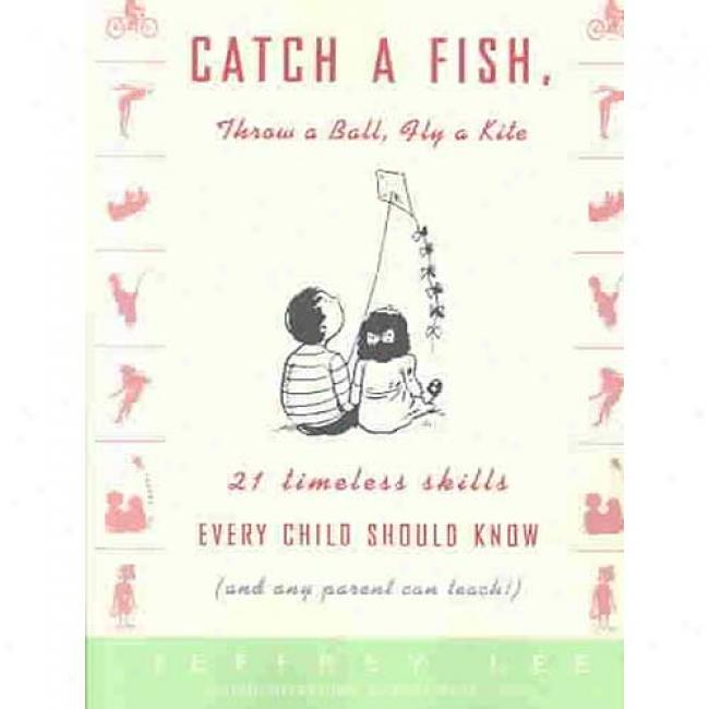 Clasp A Fish, Throw A Ball, Fly A Kite: 21 Timeless Skills Every Child Should Know (and Any Parent Can Teach!)