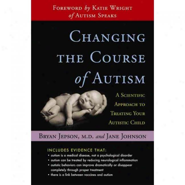 Changing The Course Of Autism: A Scientific Approach For Parents And Phgsicians