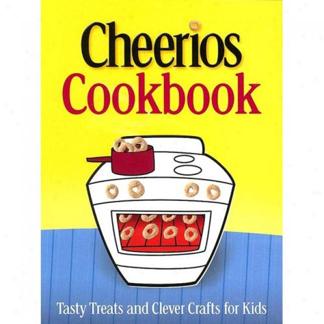 Cheerios Cookbook: Tasty Treats And Able Crafts For Kids